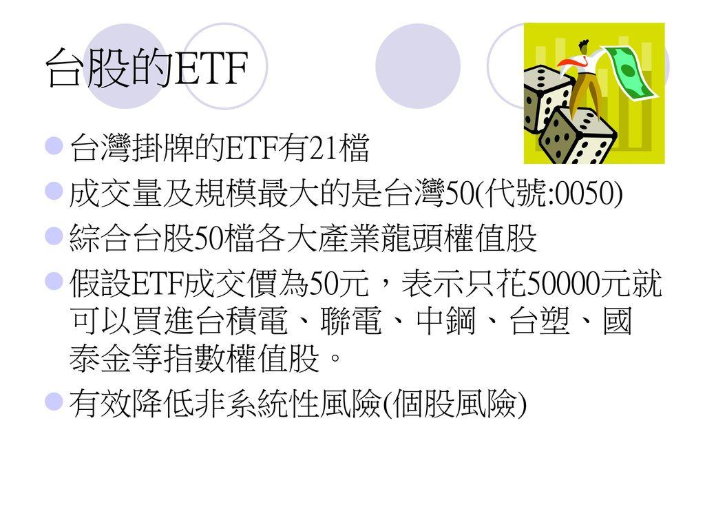 台股的ETF 台灣掛牌的ETF有21檔 成交量及規模最大的是台灣50(代號:0050) 綜合台股50檔各大產業龍頭權值股