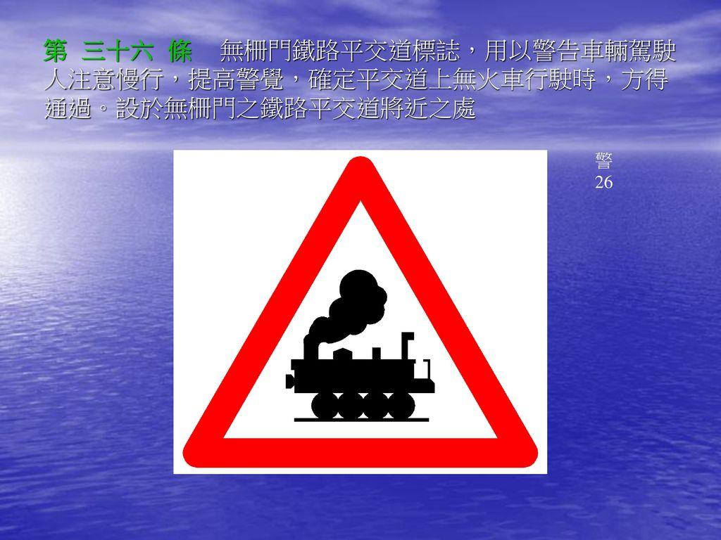 第 三十六 條 無柵門鐵路平交道標誌,用以警告車輛駕駛人注意慢行,提高警覺,確定平交道上無火車行駛時,方得通過。設於無柵門之鐵路平交道將近之處