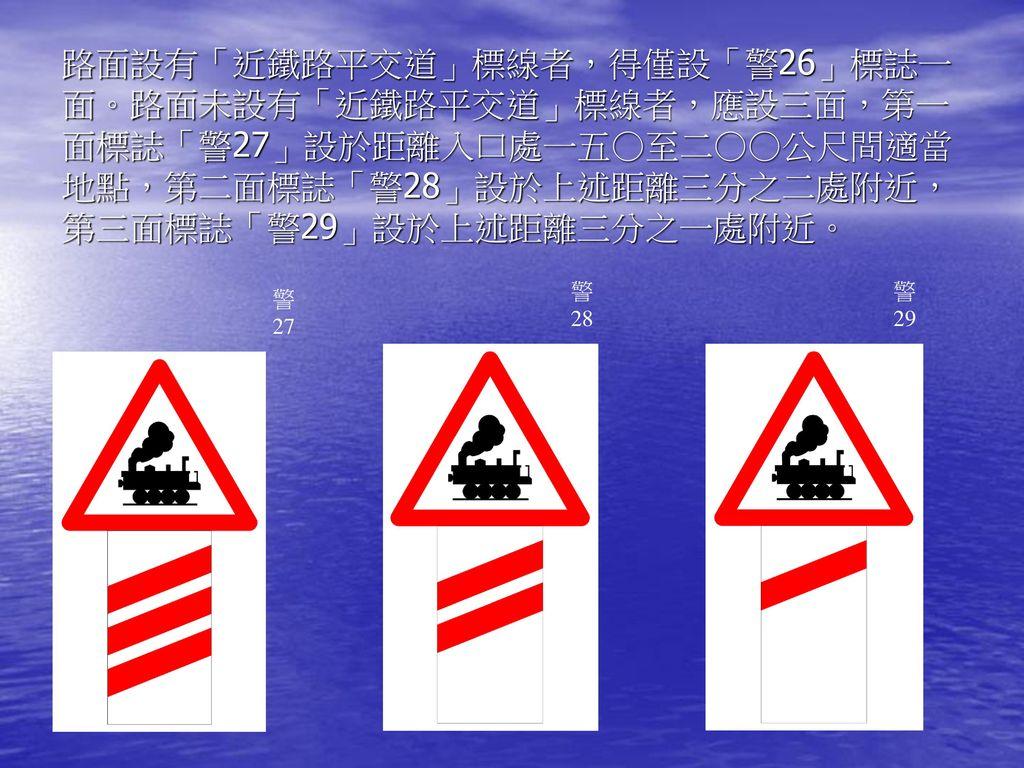 路面設有「近鐵路平交道」標線者,得僅設「警26」標誌一面。路面未設有「近鐵路平交道」標線者,應設三面,第一面標誌「警27」設於距離入口處一五○至二○○公尺間適當地點,第二面標誌「警28」設於上述距離三分之二處附近,第三面標誌「警29」設於上述距離三分之一處附近。