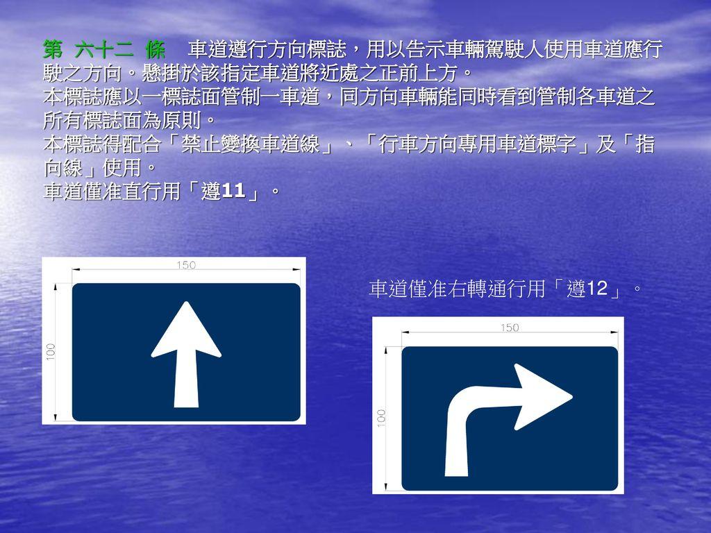 第 六十二 條 車道遵行方向標誌,用以告示車輛駕駛人使用車道應行 駛之方向。懸掛於該指定車道將近處之正前上方。 本標誌應以一標誌面管制一車道,同方向車輛能同時看到管制各車道之所有標誌面為原則。 本標誌得配合「禁止變換車道線」、「行車方向專用車道標字」及「指向線」使用。 車道僅准直行用「遵11」。