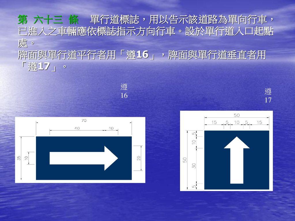 第 六十三 條 單行道標誌,用以告示該道路為單向行車, 已進入之車輛應依標誌指示方向行車。設於單行道入口起點處。 牌面與單行道平行者用「遵16」,牌面與單行道垂直者用「遵17」。