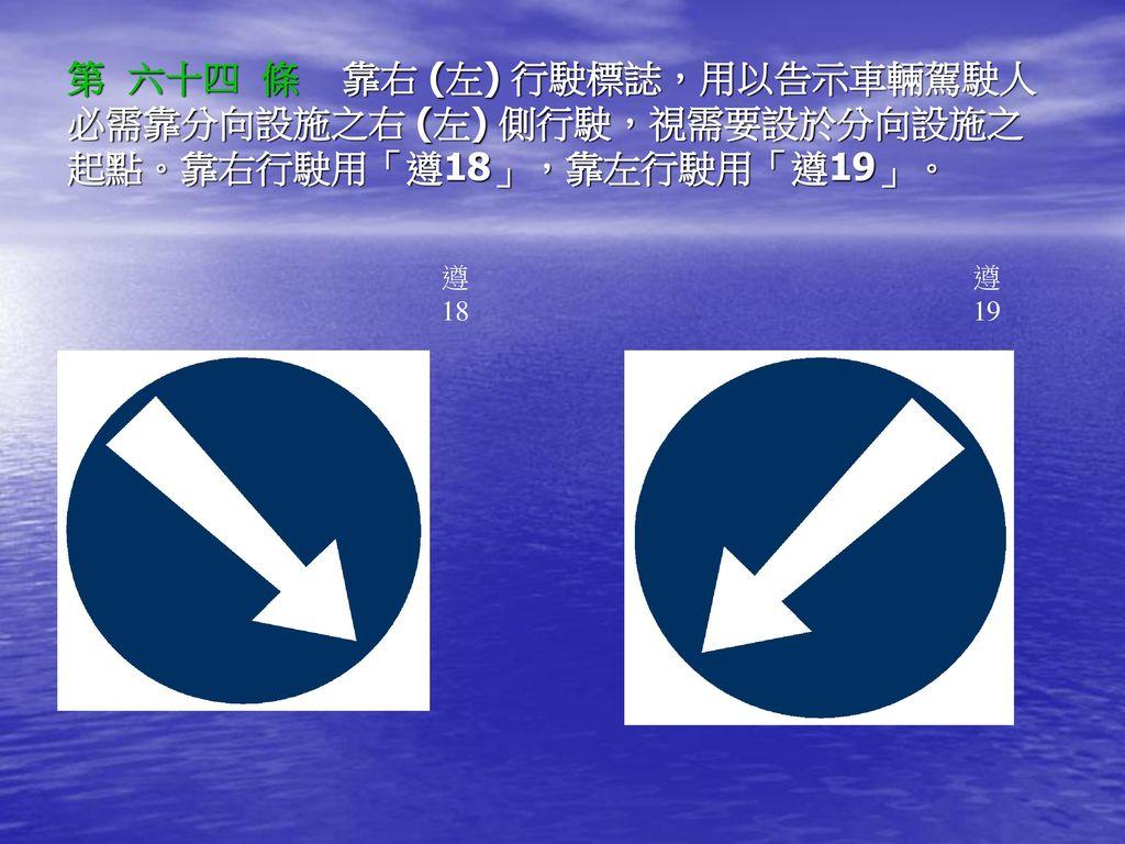 第 六十四 條 靠右 (左) 行駛標誌,用以告示車輛駕駛人必需靠分向設施之右 (左) 側行駛,視需要設於分向設施之起點。靠右行駛用「遵18」,靠左行駛用「遵19」。