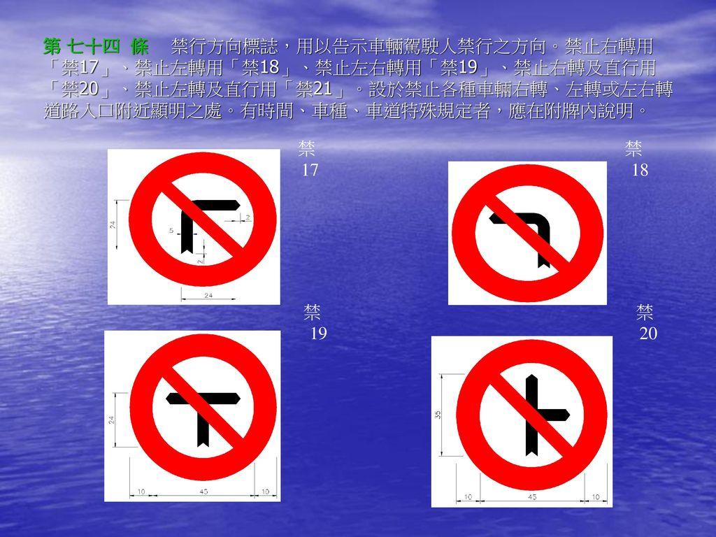 第 七十四 條 禁行方向標誌,用以告示車輛駕駛人禁行之方向。禁止右轉用「禁17」、禁止左轉用「禁18」、禁止左右轉用「禁19」、禁止右轉及直行用「禁20」、禁止左轉及直行用「禁21」。設於禁止各種車輛右轉、左轉或左右轉道路入口附近顯明之處。有時間、車種、車道特殊規定者,應在附牌內說明。