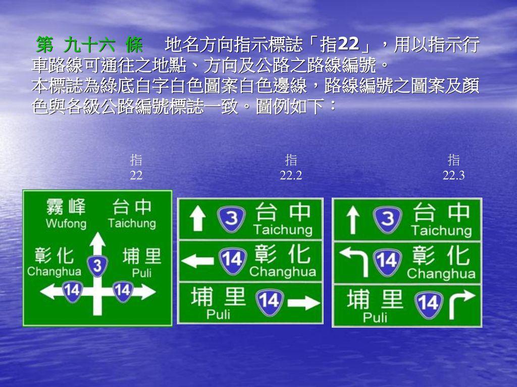 第 九十六 條 地名方向指示標誌「指22」,用以指示行車路線可通往之地點、方向及公路之路線編號。 本標誌為綠底白字白色圖案白色邊線,路線編號之圖案及顏色與各級公路編號標誌一致。圖例如下: