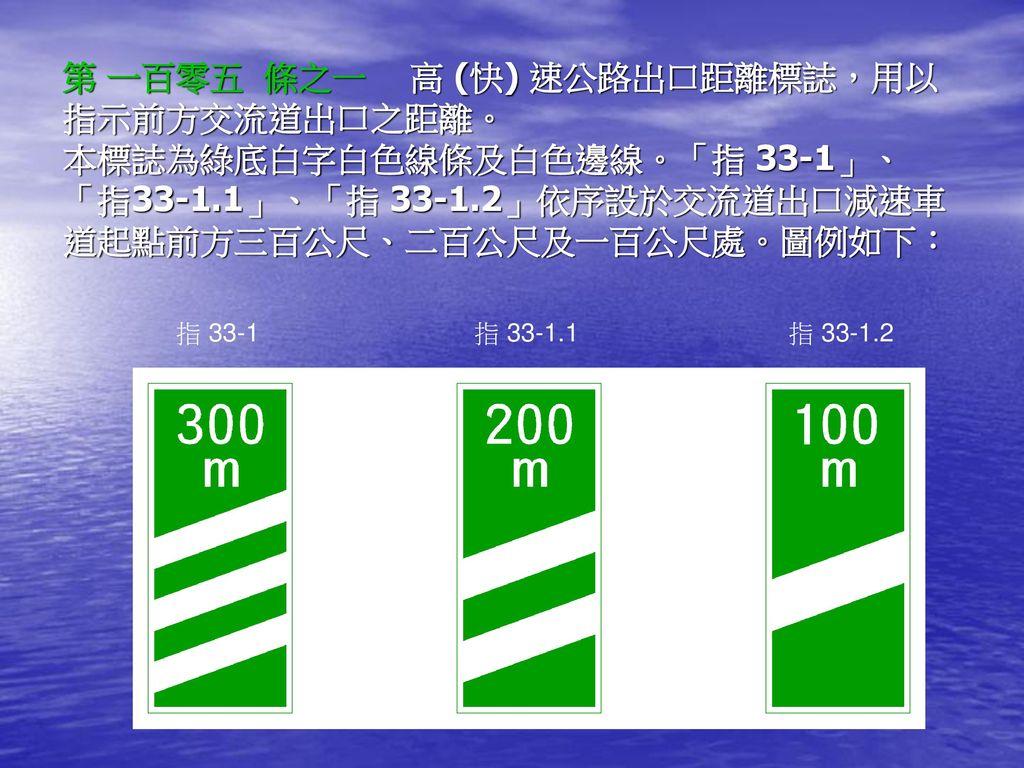 第 一百零五 條之一 高 (快) 速公路出口距離標誌,用以指示前方交流道出口之距離。 本標誌為綠底白字白色線條及白色邊線。「指 33-1」、「指33-1.1」、「指 33-1.2」依序設於交流道出口減速車道起點前方三百公尺、二百公尺及一百公尺處。圖例如下: