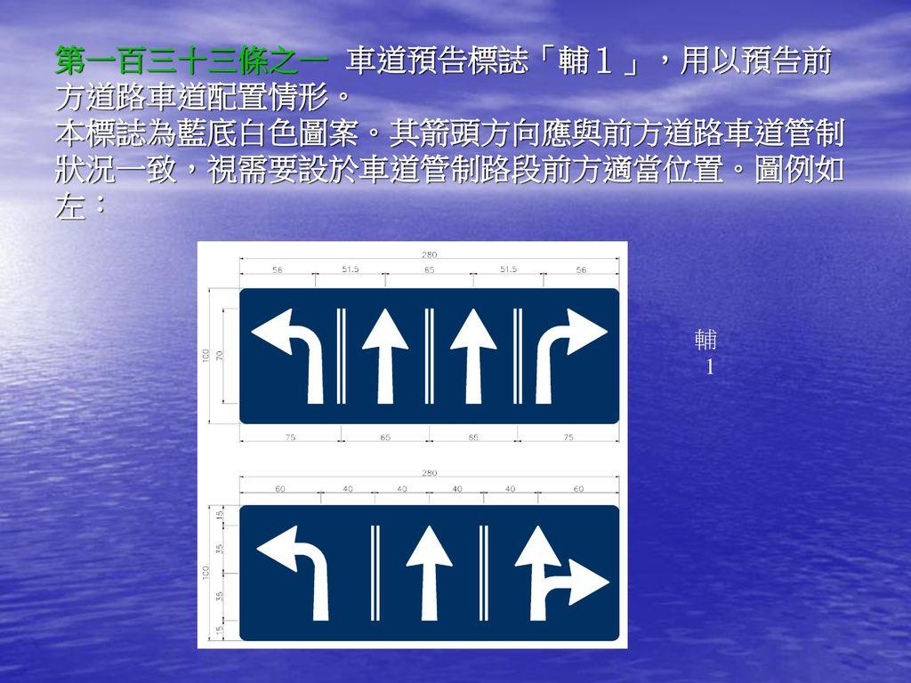 第一百三十三條之一 車道預告標誌「輔1」,用以預告前方道路車道配置情形。 本標誌為藍底白色圖案。其箭頭方向應與前方道路車道管制狀況一致,視需要設於車道管制路段前方適當位置。圖例如左: