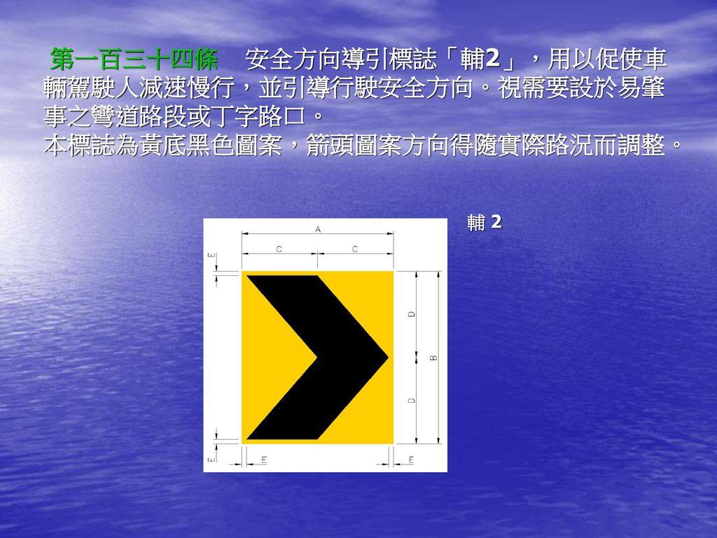 第一百三十四條 安全方向導引標誌「輔2」,用以促使車輛駕駛人減速慢行,並引導行駛安全方向。視需要設於易肇事之彎道路段或丁字路口。 本標誌為黃底黑色圖案,箭頭圖案方向得隨實際路況而調整。
