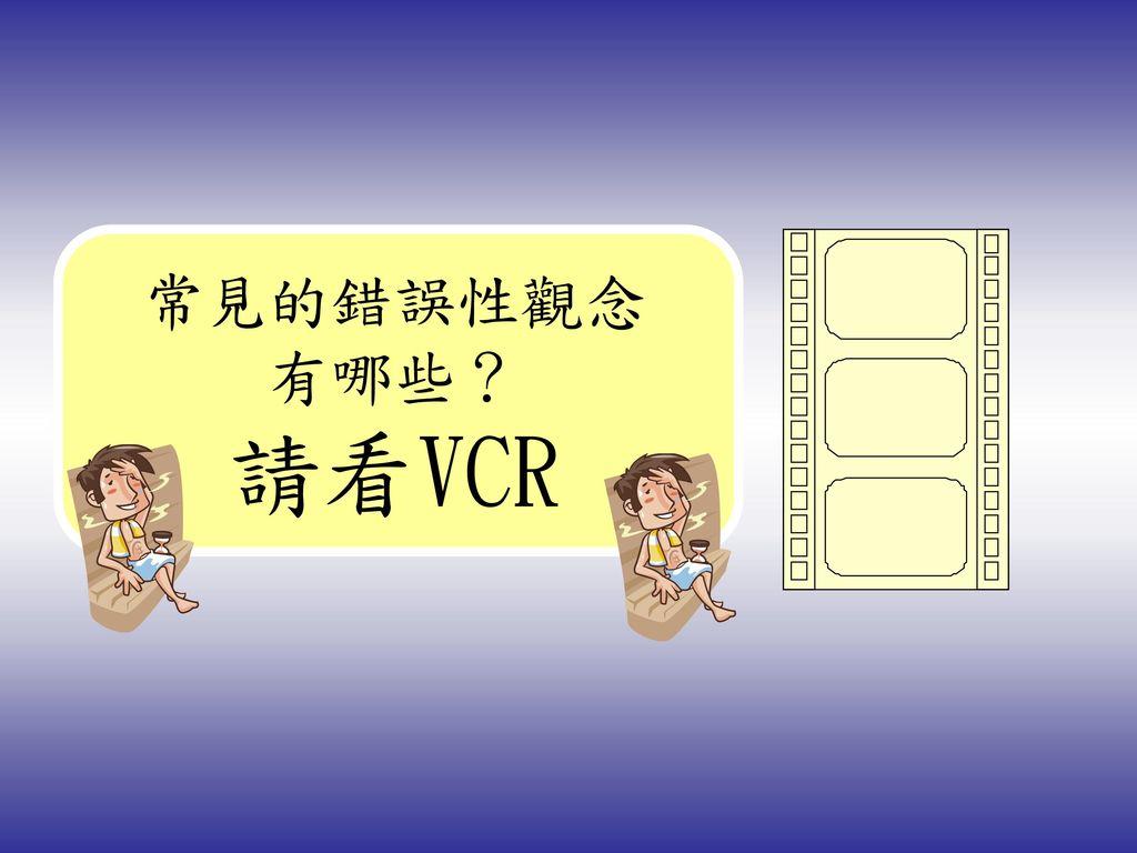 常見的錯誤性觀念有哪些? 請看VCR