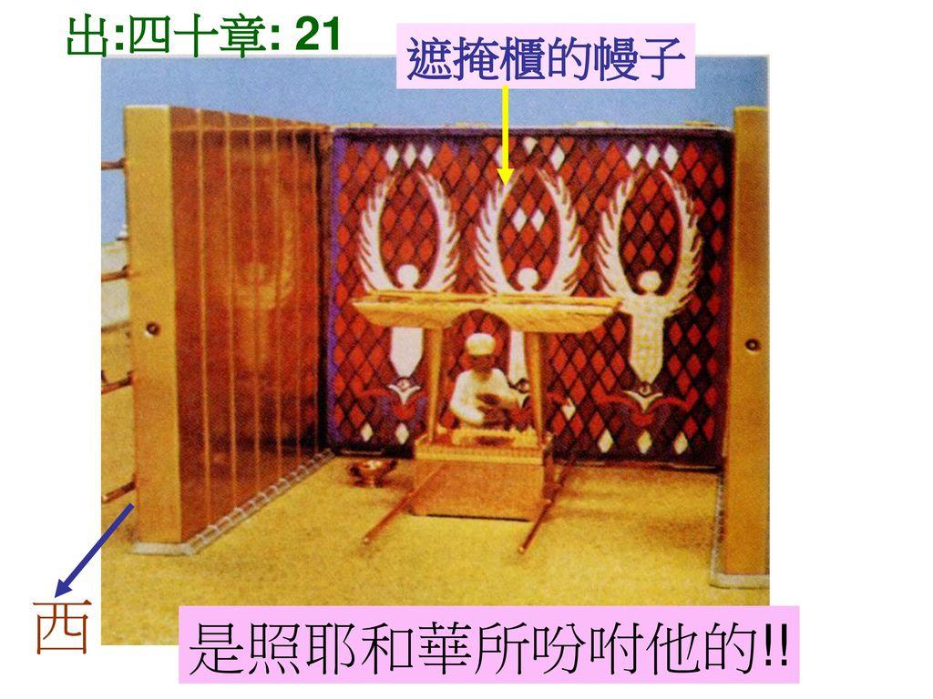 出:四十章: 21 遮掩櫃的幔子 西 是照耶和華所吩咐他的!!