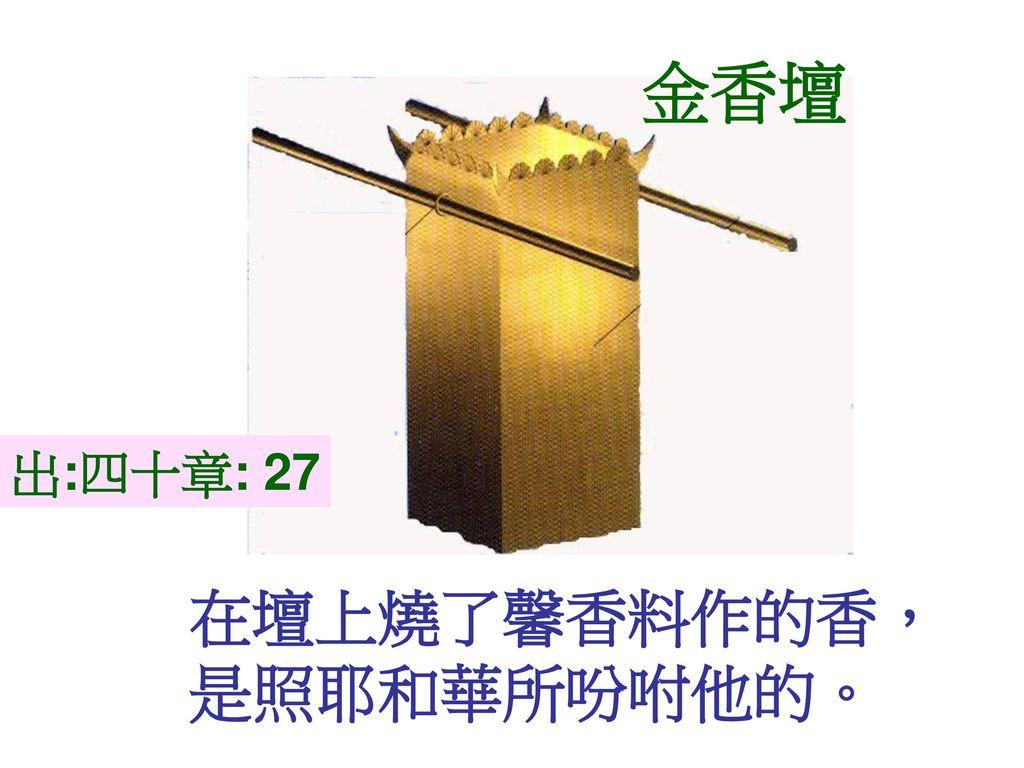金香壇 出:四十章: 27 在壇上燒了馨香料作的香, 是照耶和華所吩咐他的。