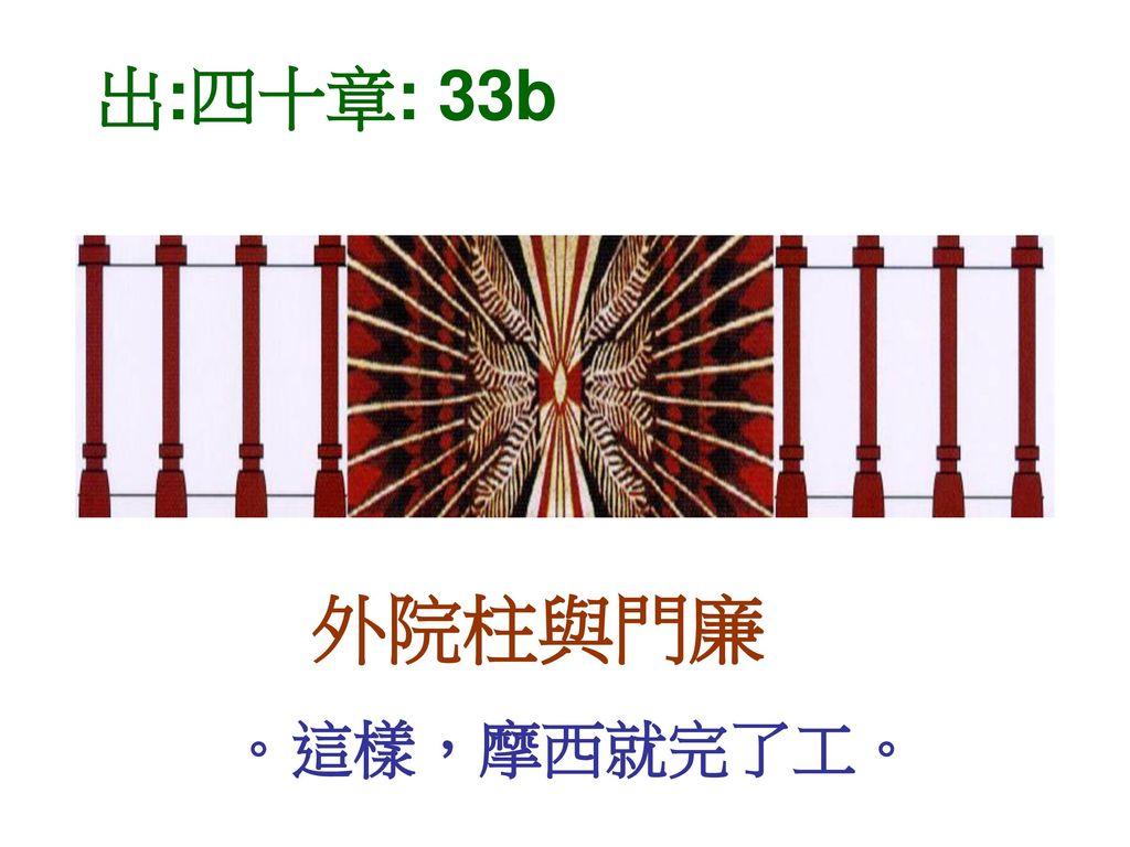 出:四十章: 33b 外院柱與門廉 。這樣,摩西就完了工。
