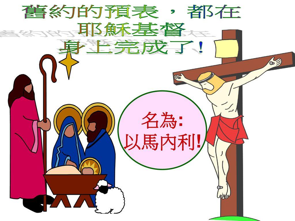 舊約的預表,都在 耶穌基督 身上完成了! 名為: 以馬內利!