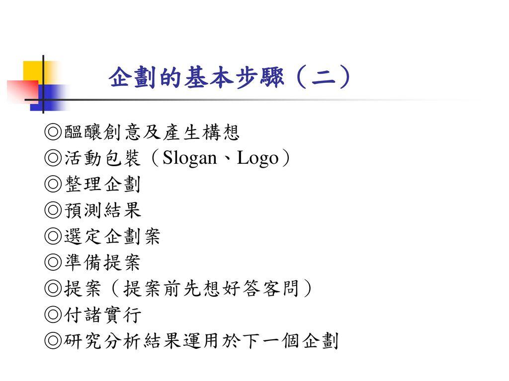 企劃的基本步驟(二) ◎醞釀創意及產生構想 ◎活動包裝(Slogan、Logo) ◎整理企劃 ◎預測結果 ◎選定企劃案 ◎準備提案