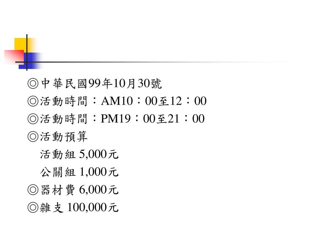 ◎中華民國99年10月30號 ◎活動時間:AM10:00至12:00. ◎活動時間:PM19:00至21:00. ◎活動預算. 活動組 5,000元. 公關組 1,000元. ◎器材費 6,000元.