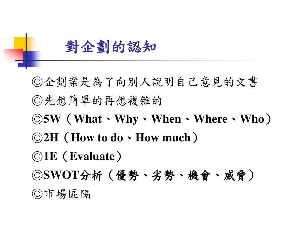 對企劃的認知 ◎企劃案是為了向別人說明自己意見的文書 ◎先想簡單的再想複雜的 ◎5W(What、Why、When、Where、Who)