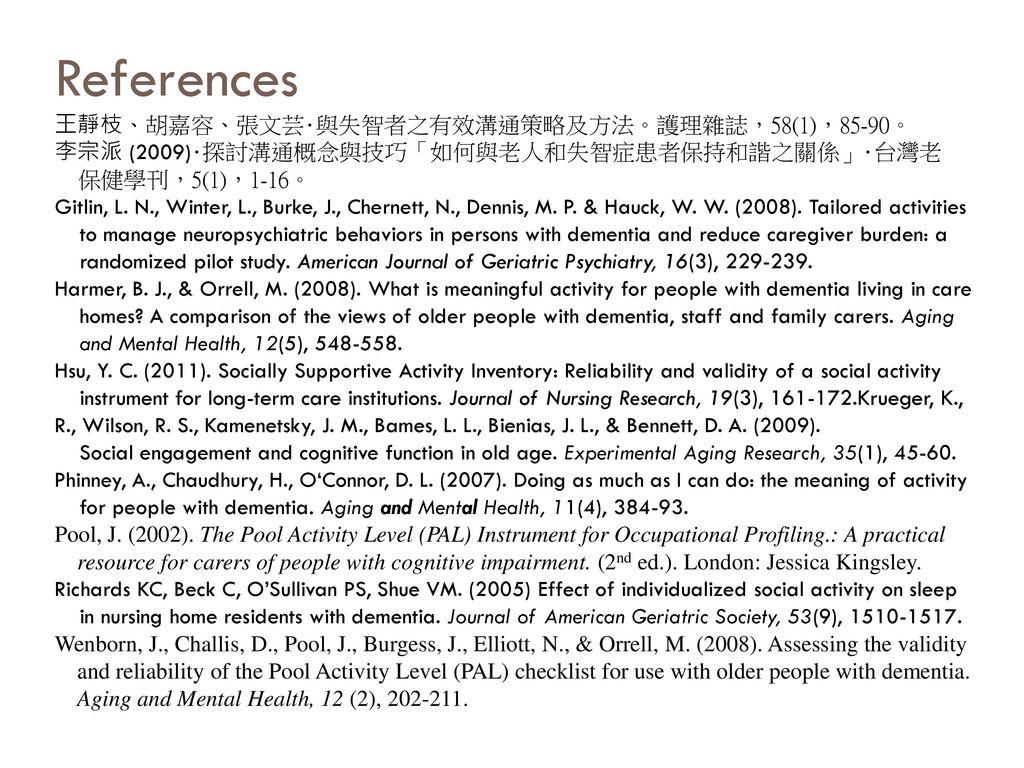 References 王靜枝、胡嘉容、張文芸・與失智者之有效溝通策略及方法。護理雜誌,58(1),85-90。 李宗派 (2009)・探討溝通概念與技巧「如何與老人和失智症患者保持和諧之關係」・台灣老 保健學刊,5(1),1-16。 Gitlin, L.