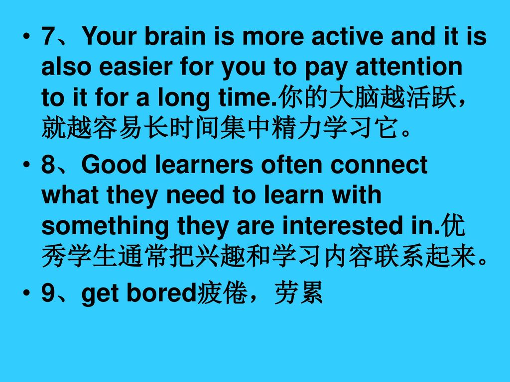 7、Your brain is more active and it is also easier for you to pay attention to it for a long time.你的大脑越活跃,就越容易长时间集中精力学习它。
