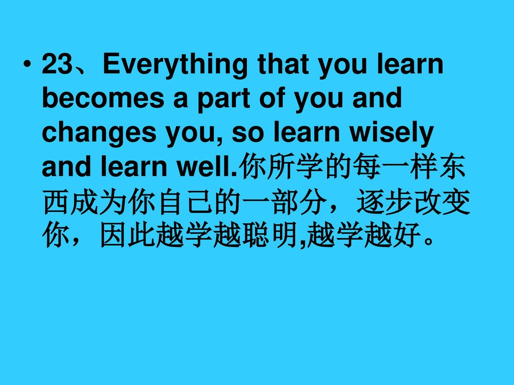 23、Everything that you learn becomes a part of you and changes you, so learn wisely and learn well.你所学的每一样东西成为你自己的一部分,逐步改变你,因此越学越聪明,越学越好。