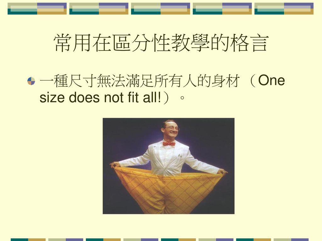 常用在區分性教學的格言 一種尺寸無法滿足所有人的身材 (One size does not fit all!)。