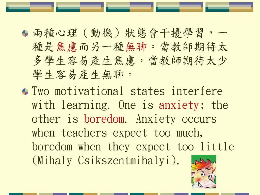兩種心理(動機)狀態會干擾學習,一種是焦慮而另一種無聊。當教師期待太多學生容易產生焦慮,當教師期待太少學生容易產生無聊。