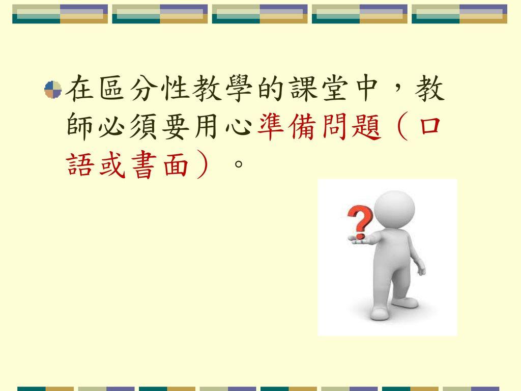 在區分性教學的課堂中,教師必須要用心準備問題(口語或書面)。