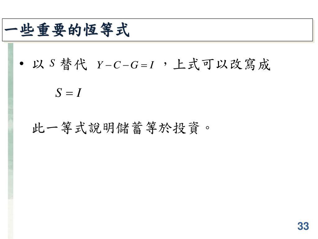 一些重要的恆等式 以 替代 ,上式可以改寫成 此一等式說明儲蓄等於投資。 33
