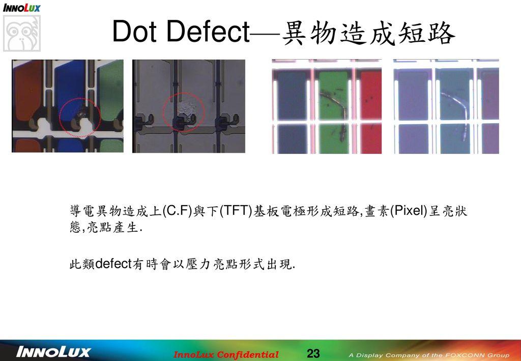 Dot Defect—異物造成短路 導電異物造成上(C.F)與下(TFT)基板電極形成短路,畫素(Pixel)呈亮狀態,亮點產生.