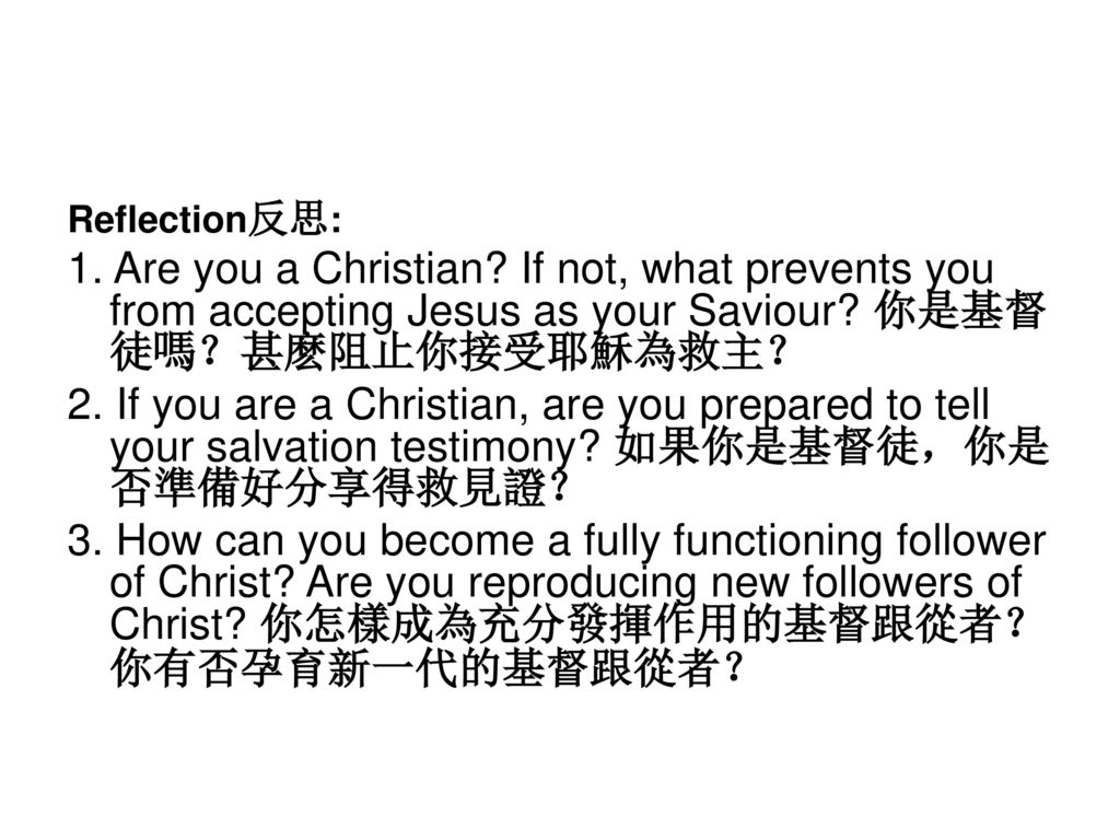 Reflection反思: 1. Are you a Christian If not, what prevents you from accepting Jesus as your Saviour 你是基督徒嗎?甚麽阻止你接受耶穌為救主?