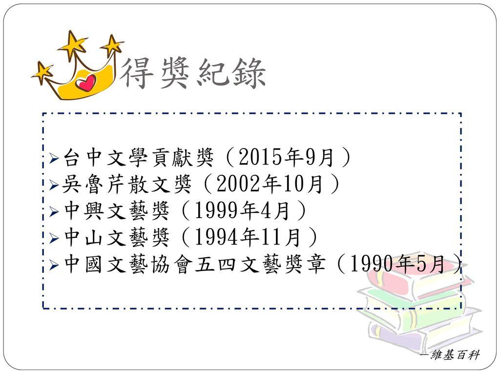 得獎紀錄 台中文學貢獻獎(2015年9月) 吳魯芹散文獎(2002年10月) 中興文藝獎(1999年4月) 中山文藝獎(1994年11月)