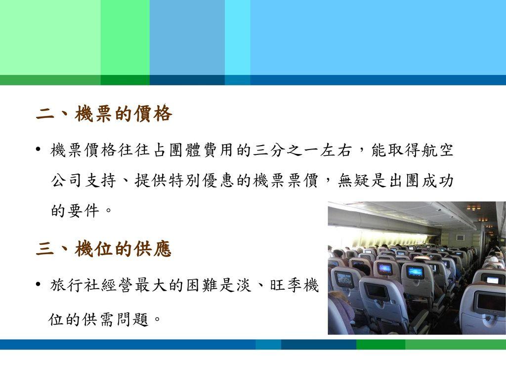 二、機票的價格 三、機位的供應 機票價格往往占團體費用的三分之一左右,能取得航空公司支持、提供特別優惠的機票票價,無疑是出團成功的要件。