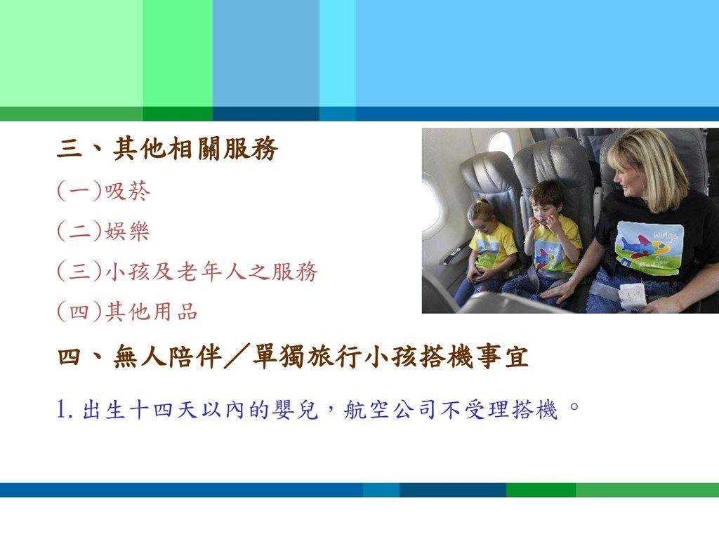 三、其他相關服務 四、無人陪伴/單獨旅行小孩搭機事宜 (一)吸菸 (二)娛樂 (三)小孩及老年人之服務 (四)其他用品