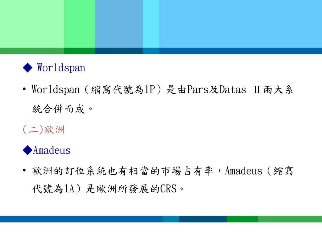 ◆ Worldspan Worldspan(縮寫代號為1P)是由Pars及Datas Ⅱ兩大系統合併而成。 (二)歐洲.