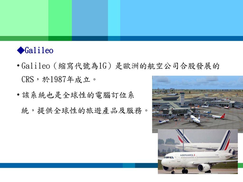 ◆Galileo Galileo(縮寫代號為1G)是歐洲的航空公司合股發展的CRS,於1987年成立。 該系統也是全球性的電腦訂位系 統,提供全球性的旅遊產品及服務。