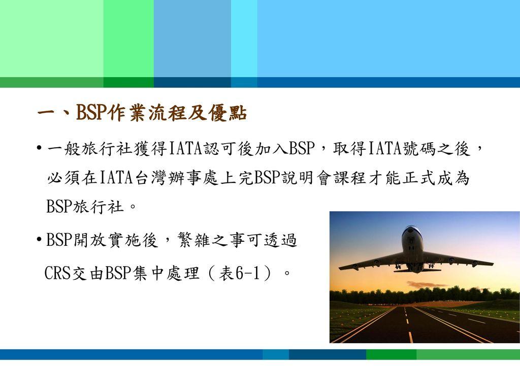 一、BSP作業流程及優點 一般旅行社獲得IATA認可後加入BSP,取得IATA號碼之後,必須在IATA台灣辦事處上完BSP說明會課程才能正式成為BSP旅行社。 BSP開放實施後,繁雜之事可透過.
