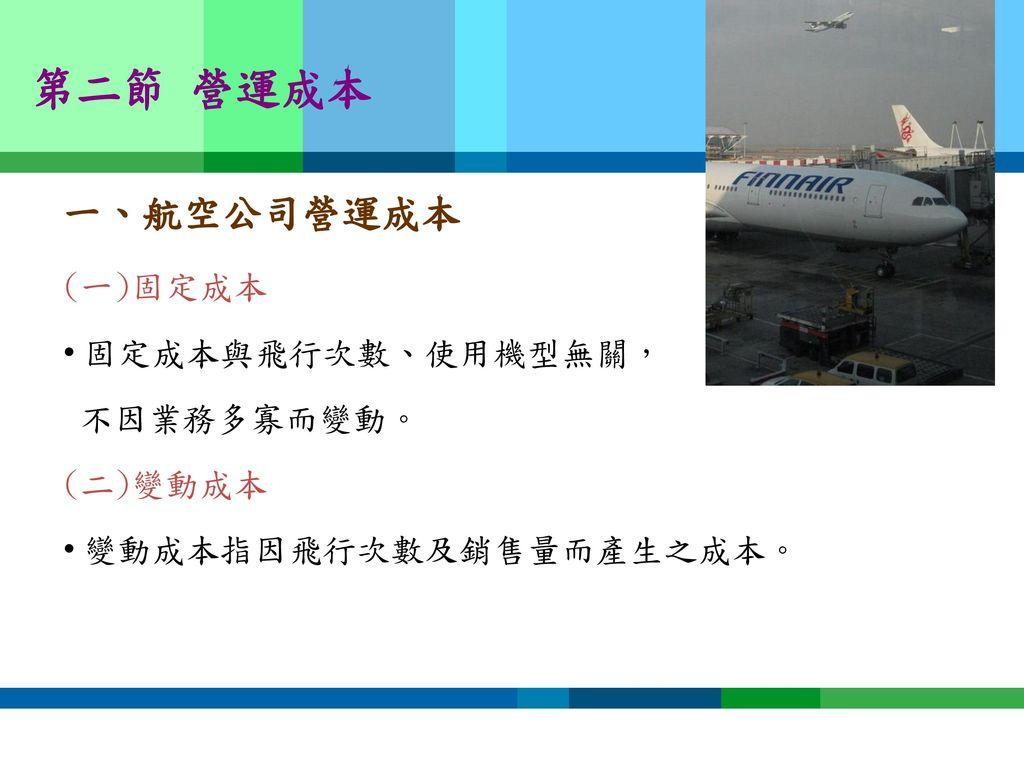 第二節 營運成本 一、航空公司營運成本 (一)固定成本 固定成本與飛行次數、使用機型無關, 不因業務多寡而變動。 (二)變動成本