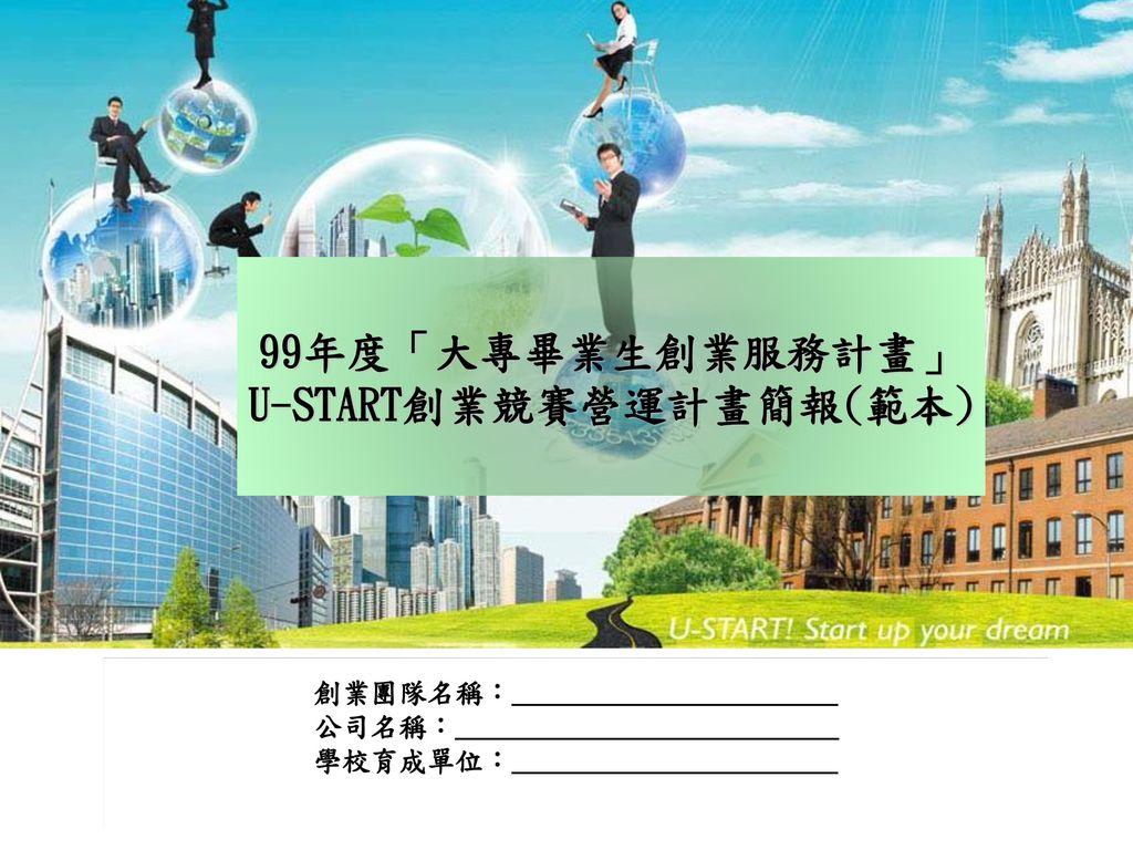 99年度「大專畢業生創業服務計畫」 U-START創業競賽營運計畫簡報(範本)