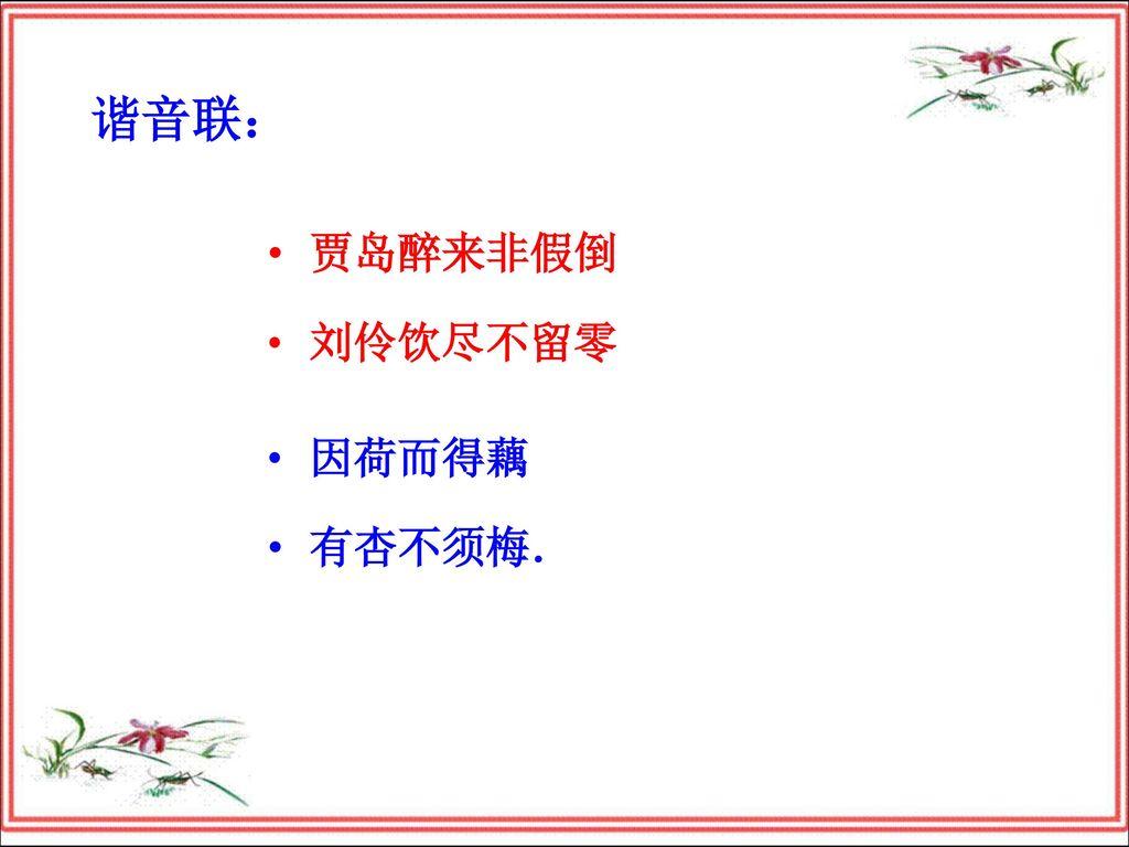 谐音联: 贾岛醉来非假倒 刘伶饮尽不留零 因荷而得藕 有杏不须梅.