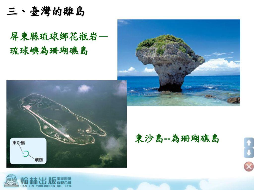 三、臺灣的離島 屏東縣琉球鄉花瓶岩— 琉球嶼為珊瑚礁島 東沙島--為珊瑚礁島