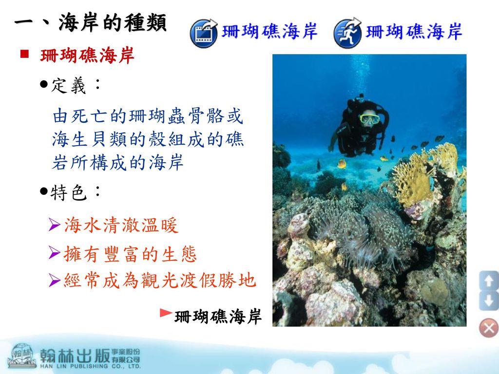 一、海岸的種類  珊瑚礁海岸 定義: 由死亡的珊瑚蟲骨骼或海生貝類的殼組成的礁岩所構成的海岸 特色: 海水清澈溫暖 擁有豐富的生態