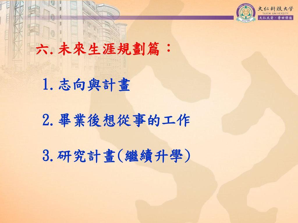 六.未來生涯規劃篇: 1.志向與計畫 2.畢業後想從事的工作 3.研究計畫(繼續升學)