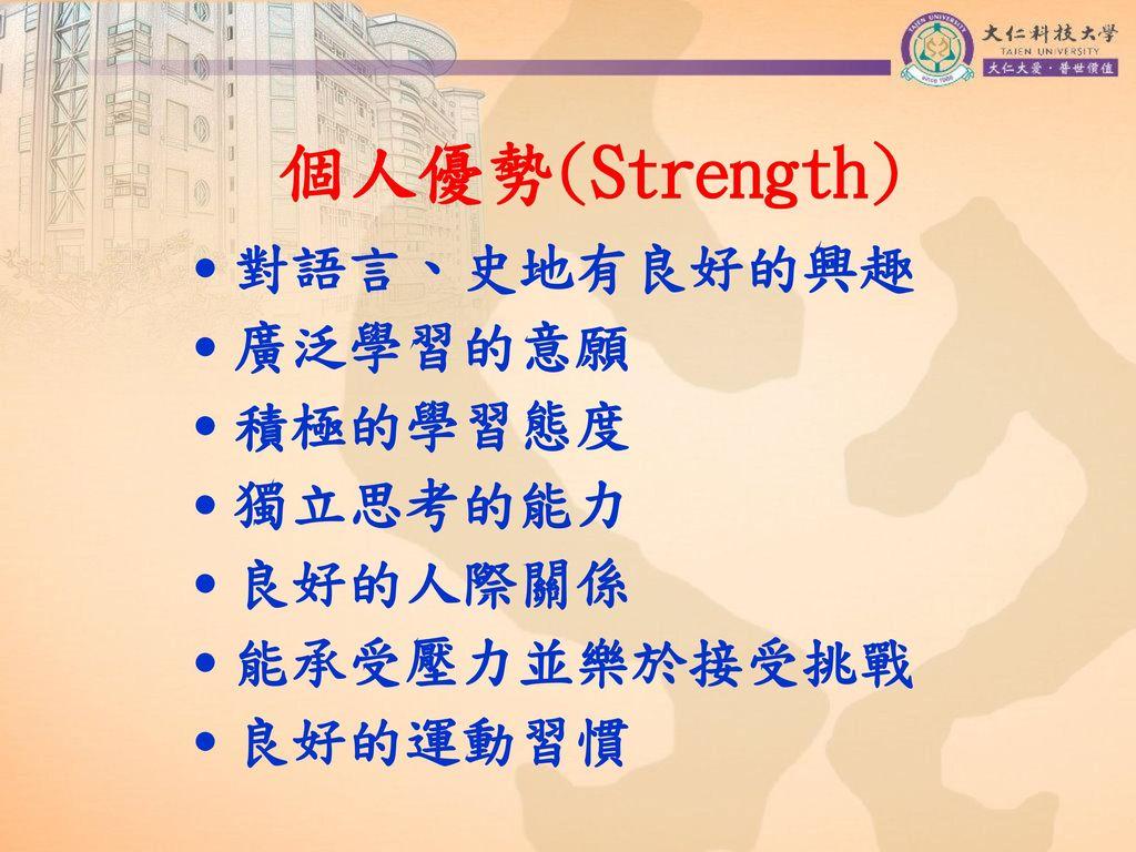 個人優勢(Strength) ˙對語言、史地有良好的興趣 ˙廣泛學習的意願 ˙積極的學習態度 ˙獨立思考的能力 ˙良好的人際關係