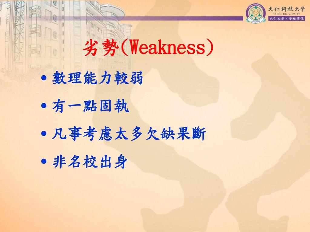 劣勢(Weakness) ˙數理能力較弱 ˙有一點固執 ˙凡事考慮太多欠缺果斷 ˙非名校出身
