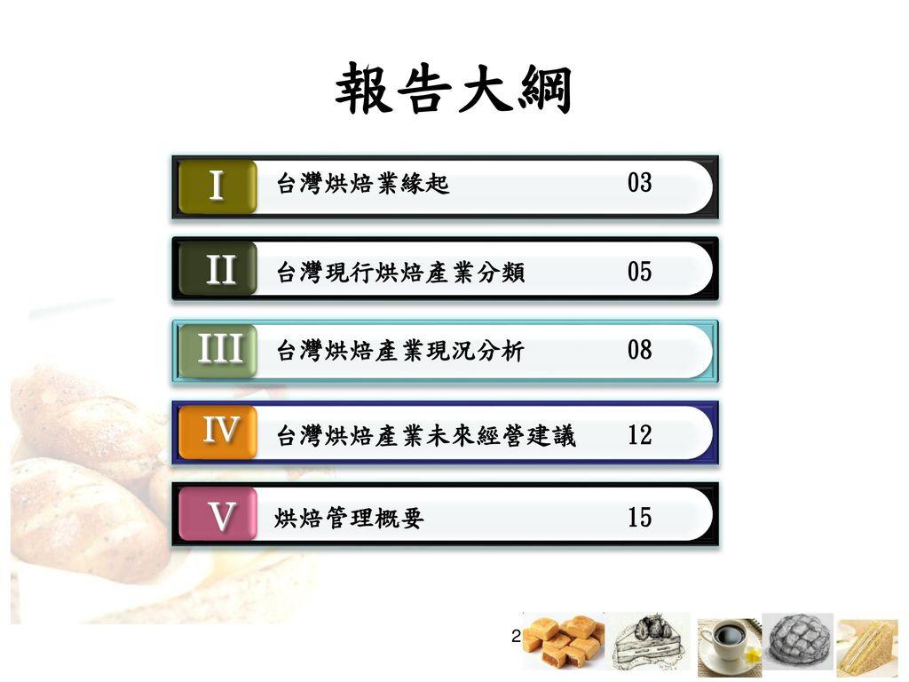 報告大綱 I II III V IV 台灣烘焙業緣起 03 台灣現行烘焙產業分類 05 台灣烘焙產業現況分析 08