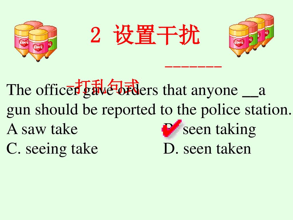 2 设置干扰 打乱句式. The officer gave orders that anyone __a gun should be reported to the police station.