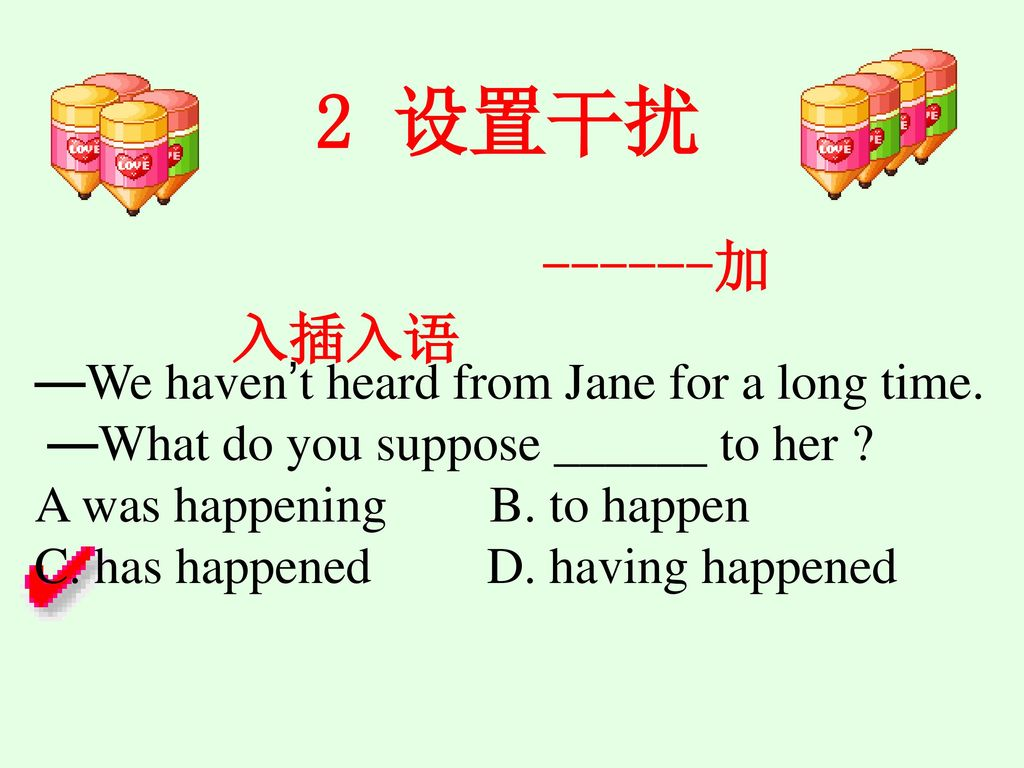 2 设置干扰 加入插入语 —We haven't heard from Jane for a long time.
