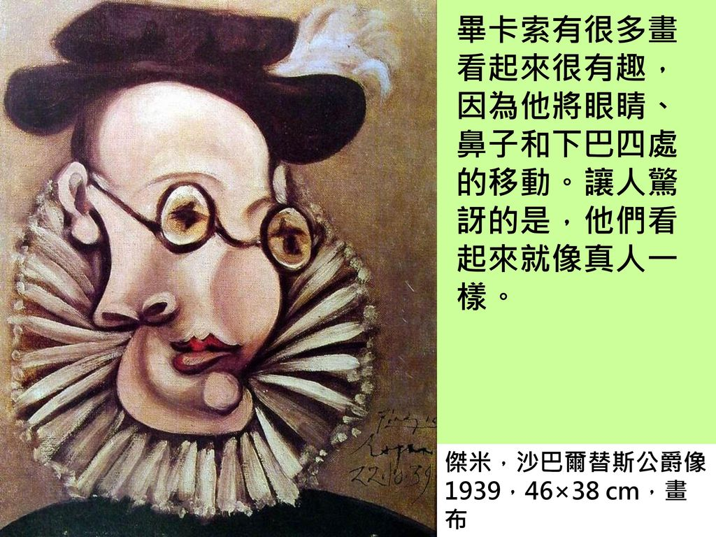 畢卡索有很多畫看起來很有趣,因為他將眼睛、鼻子和下巴四處的移動。讓人驚訝的是,他們看起來就像真人一樣。
