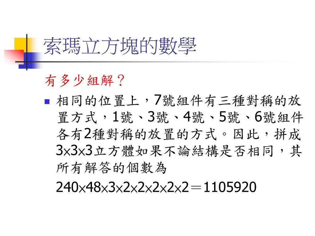 索瑪立方塊的數學 有多少組解? 相同的位置上,7號組件有三種對稱的放置方式,1號、3號、4號、5號、6號組件各有2種對稱的放置的方式。因此,拼成3×3×3立方體如果不論結構是否相同,其所有解答的個數為.