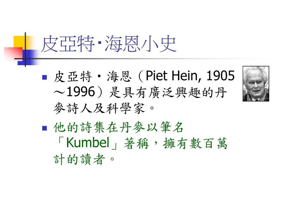 皮亞特‧海恩小史 皮亞特‧海恩(Piet Hein, 1905~1996)是具有廣泛興趣的丹麥詩人及科學家。
