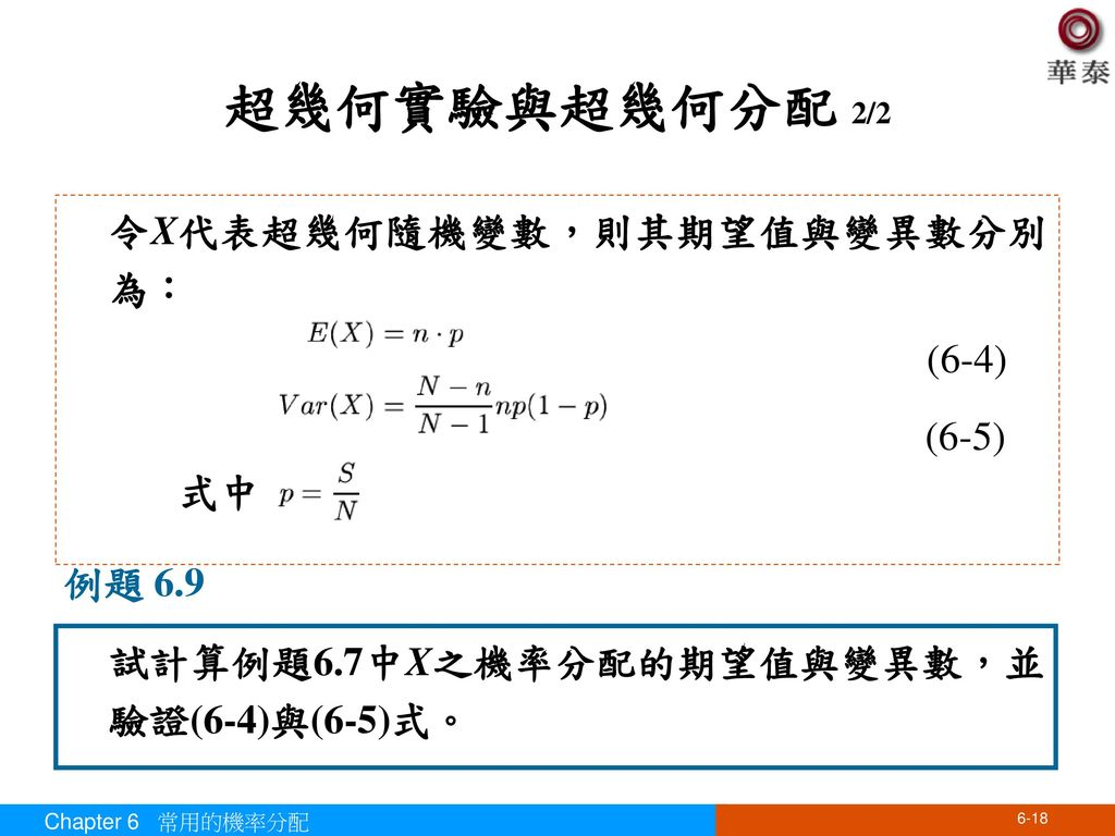 超幾何實驗與超幾何分配 2/2 令X代表超幾何隨機變數,則其期望值與變異數分別為: 式中 (6-4) (6-5) 例題 6.9