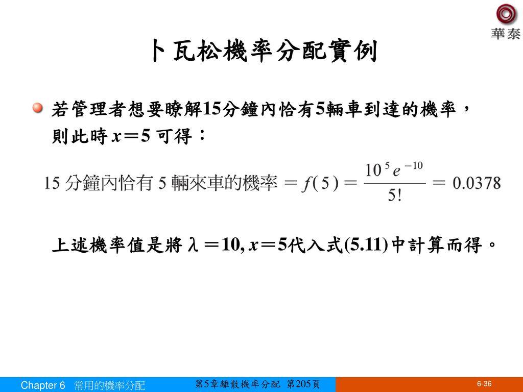 卜瓦松機率分配實例 若管理者想要瞭解15分鐘內恰有5輛車到達的機率,則此時 x=5 可得: 上述機率值是將λ=10, x=5代入式(5.11)中計算而得。 Chapter 6 常用的機率分配.